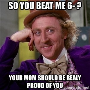 Willy Wonka - so you beat me 6- ? your mom should be realy proud of you
