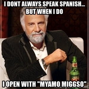 """The Most Interesting Man In The World - I dont always speak spanish... but when i do i open with """"myamo miggso"""""""