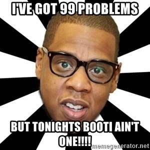 JayZ 99 Problems - I've got 99 Problems but tonights Booti ain't one!!!!
