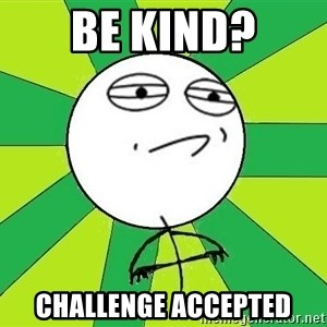 Challenge Accepted 2 - Be kind? Challenge accepted