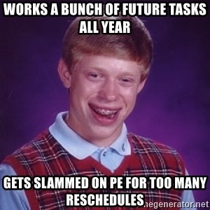 Bad Luck Brian - works a bunch of future tasks all year gets slammed on PE for too many reschedules