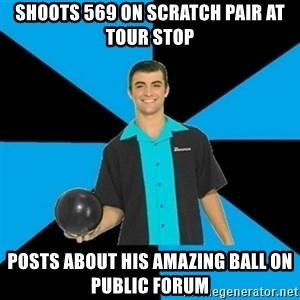 Annoying Bowler Guy  - shoots 569 on scratch pair at tour stop posts about his amazing ball on public forum