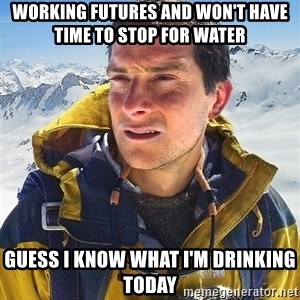 Bear Grylls Loneliness - working futures and won't have time to stop for water guess I know what I'm drinking today