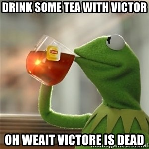Kermit The Frog Drinking Tea - Drink some tea with Victor  Oh weait victore is dead