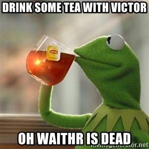 Kermit The Frog Drinking Tea - Drink some tea with Victor Oh waithr is dead