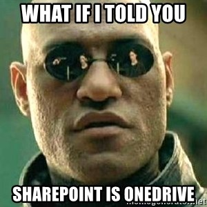 What if I told you / Matrix Morpheus - WHAT IF I TOLD YOU SHAREPOINT IS ONEDRIVE