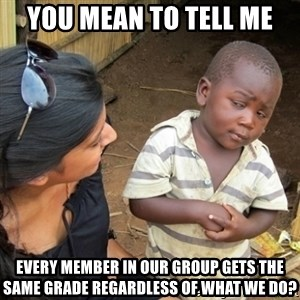 Skeptical 3rd World Kid - You Mean To Tell Me Every member in our group gets the same grade regardless of what we do?