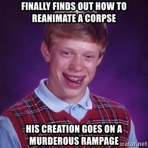 Bad Luck Brian - Finally finds out how to reanimate a corpse His creation goes on a murderous rampage