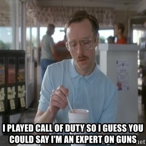 Things are getting pretty Serious (Napoleon Dynamite) - I played call of duty so i guess you could say i'm an expert on guns