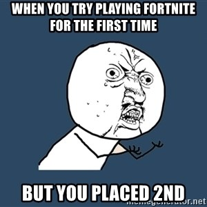 Y U No - When you try playing fortnite for the first time But you placed 2nd