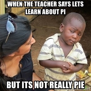 Skeptical 3rd World Kid - when the teacher says lets learn about pi But its not really pie