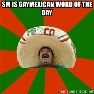 Successful Mexican - Sm is gayMexican word of the day
