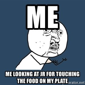 Y U No - Me Me looking at JR for touching the food on my plate