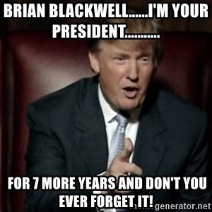 Donald Trump - Brian Blackwell......I'm your President...........  for 7 more years and don't you ever forget it!