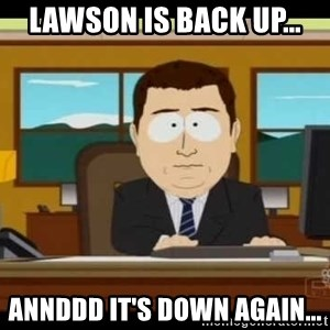 south park aand it's gone - Lawson is back up... Annddd it's Down again...
