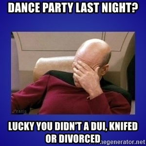 Picard facepalm  - Dance party last night? Lucky you didn't a DUI, knifed or divorced