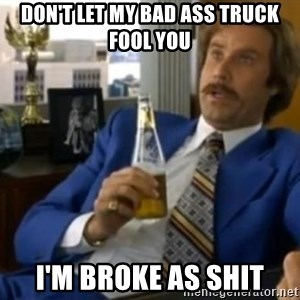 That escalated quickly-Ron Burgundy - Don't let my bad ass truck fool you I'm broke as shit