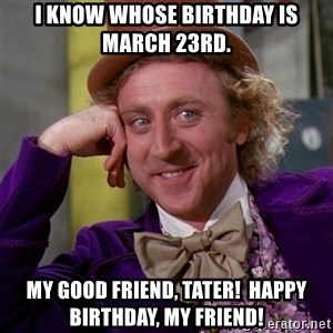 Willy Wonka - I know whose birthday is March 23rd. My good friend, Tater!  Happy birthday, my friend!