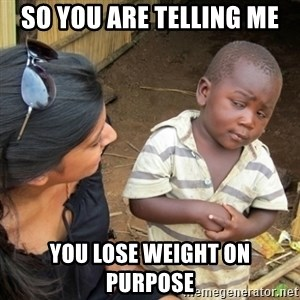 Skeptical 3rd World Kid - so you are telling me you lose weight on purpose