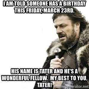 Prepare yourself - I am told someone has a birthday this Friday, March 23rd. His name is Tater and he's a wonderful fellow.  My best to you, Tater!