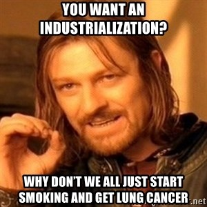 One Does Not Simply - You want an industrialization? Why don't we all just start smoking and get lung cancer
