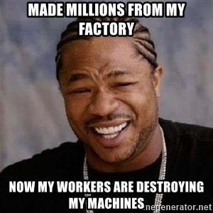 Yo Dawg - Made millions from my factory Now my workers are destroying my machines