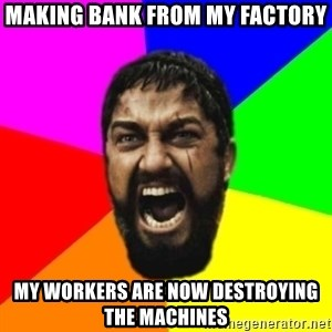 sparta - Making bank from my factory My workers are now destroying the machines