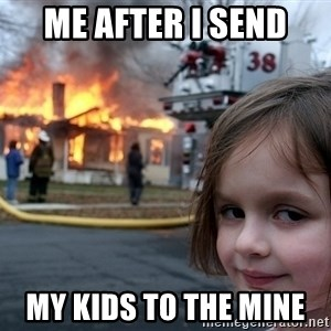 Disaster Girl - Me after I send  My kids to the mine