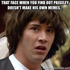 Conspiracy Keanu - That face when you find out paiseley doesn't make his own memes...
