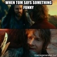 Never Have I Been So Wrong - when tom says something funny