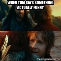 Never Have I Been So Wrong - when tom says something actually funny