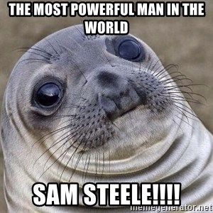 Awkward Seal - the most powerful man in the world SAM STEELE!!!!
