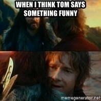 Never Have I Been So Wrong - when i think tom says something funny