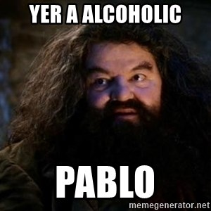 Yer A Wizard Harry Hagrid - Yer a alcoholic Pablo