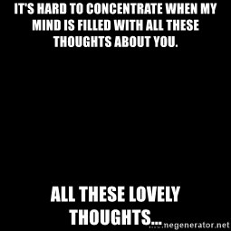 Blank Black - It's hard to concentrate when my mind is filled with all these thoughts about you. All these lovely thoughts...
