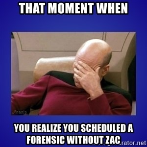 Picard facepalm  - That moment when you realize you scheduled a forensic without Zac