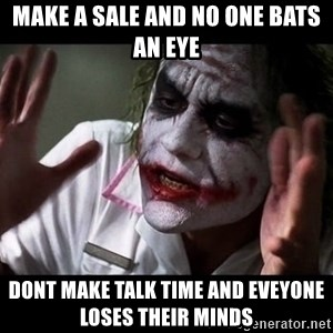 joker mind loss - make a sale and no one bats an eye dont make talk time and eveyone loses their minds
