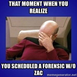 Picard facepalm  - that moment when you realize you scheduled a forensic w/o Zac