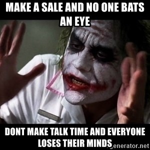 joker mind loss - make a sale and no one bats an eye dont make talk time and everyone loses their minds