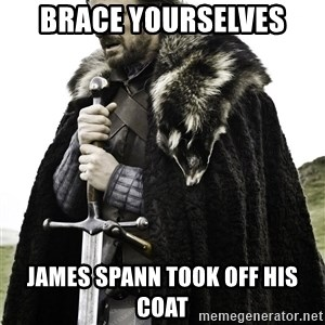 Brace Yourselves.  John is turning 21. - Brace Yourselves James spann took off his coat
