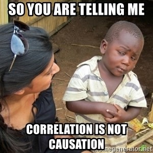 Skeptical 3rd World Kid - So you are telling me  correlation is not causation