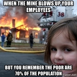 Disaster Girl - When the mine blows up your employees  But you remember the poor are 70% of the population