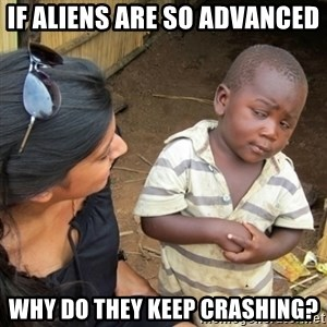 Skeptical 3rd World Kid - if aliens are so advanced why do they keep crashing?