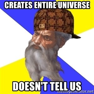 Scumbag God - Creates entire universe Doesn't tell us