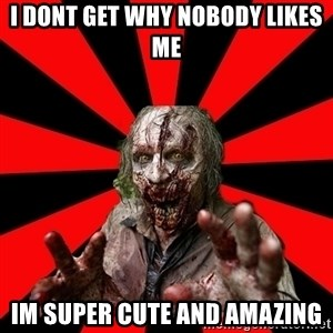 Zombie - i dont get why nobody likes me im super cute and amazing