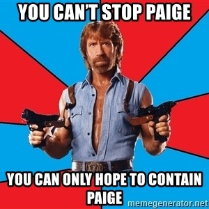 Chuck Norris  - You can't stop paige You can only hope to contain paige