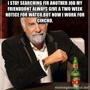 The Most Interesting Man In The World - I Stay searching fir another job my frienddont always give a two week notice for Watco,but now I work for Cincho.
