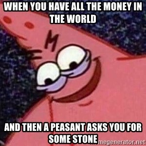 Evil patrick125 - When you have all the money in the world and then a peasant asks you for some stone