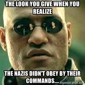 What If I Told You - The look you give when you realize the Nazis didn't obey by their commands....