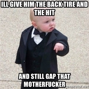 Mafia Baby - Ill give him the Back tire and the Hit  And still gap that motherfucker